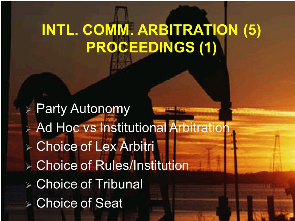 INTL. COMM. ARBITRATION (5) PROCEEDINGS (1) Party Autonomy Ad Hoc vs Institutional Arbitration Choice of Lex Arbitri Choice of Rules/Institution Choic