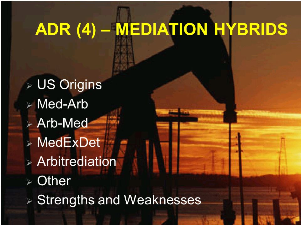 ADR (4) – MEDIATION HYBRIDS US Origins Med-Arb Arb-Med MedExDet Arbitrediation Other Strengths and Weaknesses