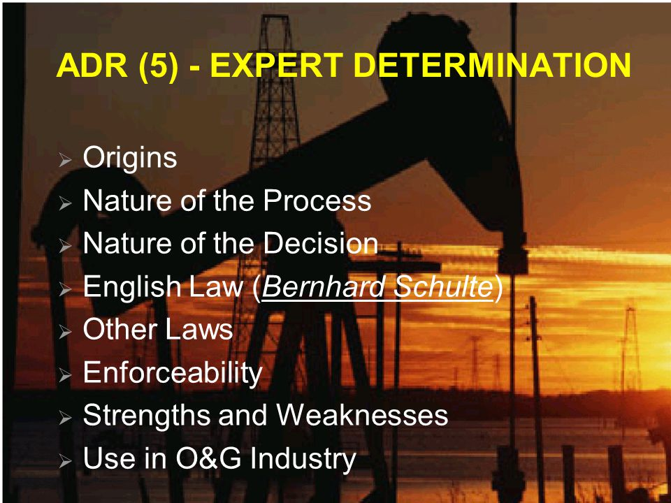 ADR (5) - EXPERT DETERMINATION Origins Nature of the Process Nature of the Decision English Law (Bernhard Schulte) Other Laws Enforceability Strengths