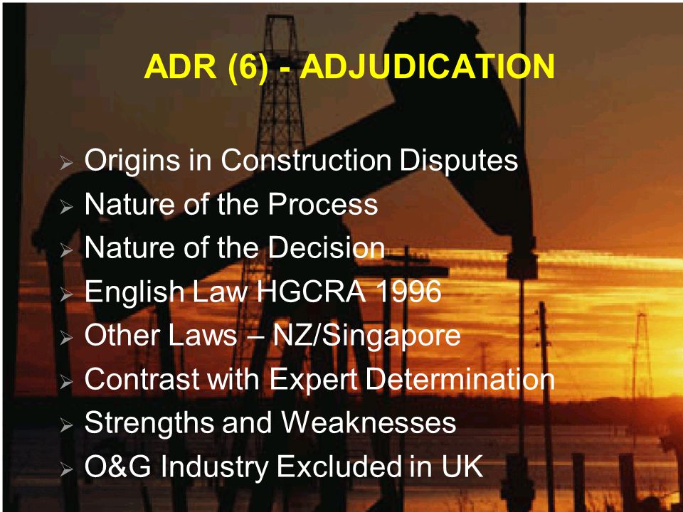 ADR (6) - ADJUDICATION Origins in Construction Disputes Nature of the Process Nature of the Decision English Law HGCRA 1996 Other Laws – NZ/Singapore