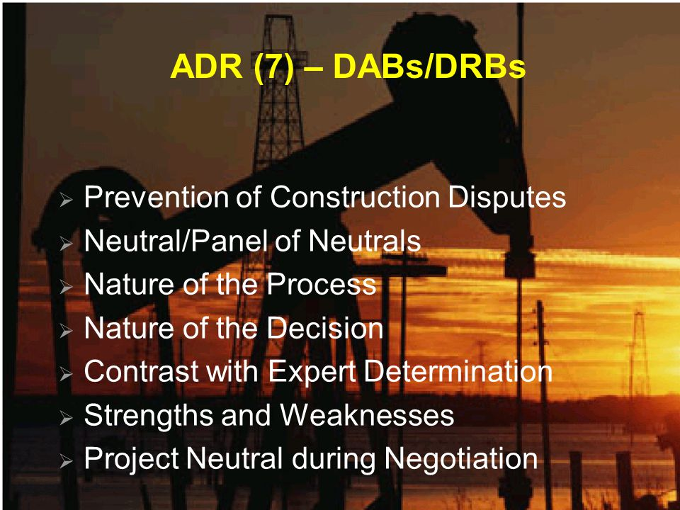 ADR (7) – DABs/DRBs Prevention of Construction Disputes Neutral/Panel of Neutrals Nature of the Process Nature of the Decision Contrast with Expert De