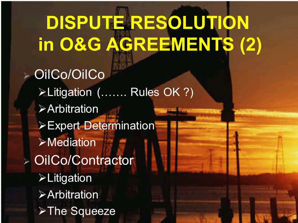 DISPUTE RESOLUTION in O&G AGREEMENTS (2) OilCo/OilCo Litigation (……. Rules OK ?) Arbitration Expert Determination Mediation OilCo/Contractor Litigatio