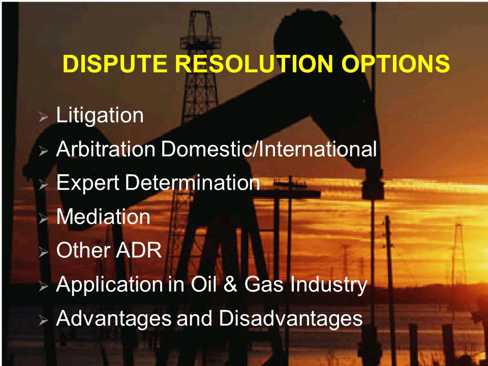 SOME CURRENT ISSUES in the OIL & GAS INDUSTRY Industry Preference for Litigation Expert Determination Failure to Grasp ADR Ignorance of non-Mediation ADR Composition of Arbitral Tribunals The Lawyers Involvement Macho Management/Lawyers