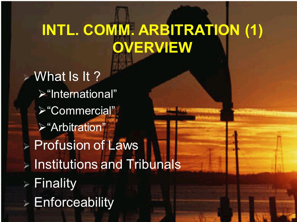 INTL. COMM. ARBITRATION (1) OVERVIEW What Is It ? International Commercial Arbitration Profusion of Laws Institutions and Tribunals Finality Enforceab