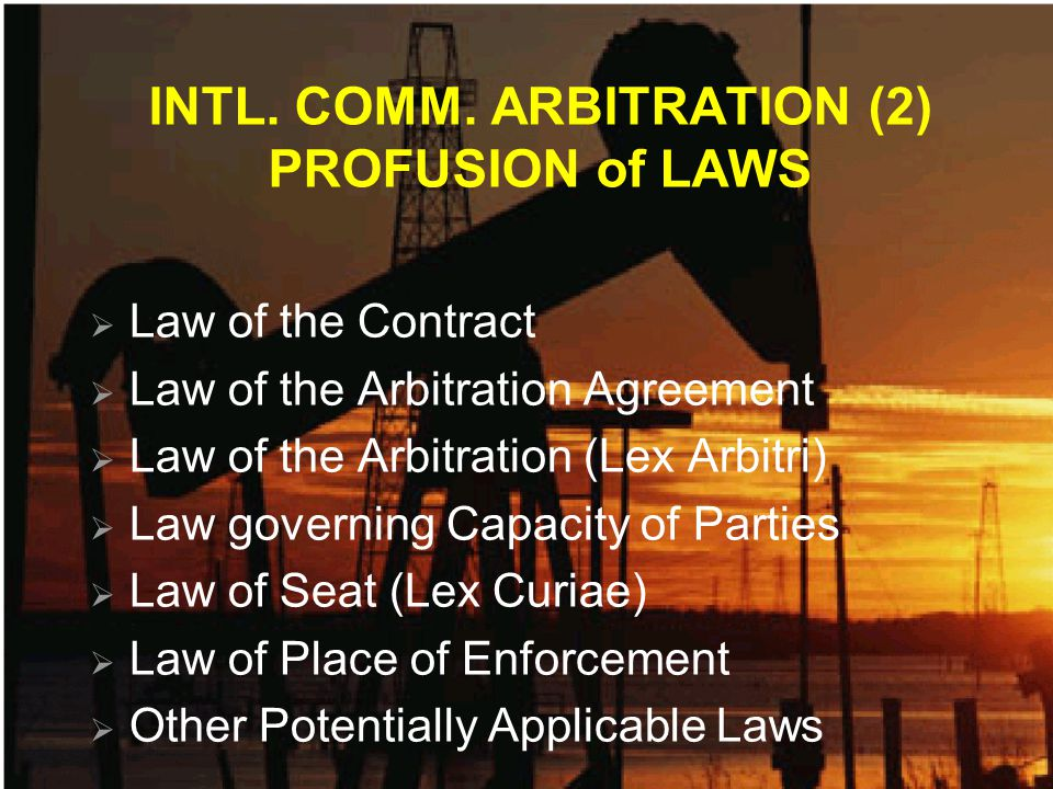 INTL. COMM. ARBITRATION (2) PROFUSION of LAWS Law of the Contract Law of the Arbitration Agreement Law of the Arbitration (Lex Arbitri) Law governing