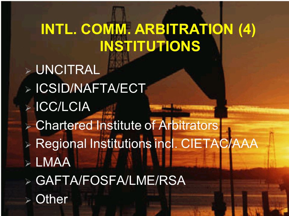 INTL. COMM. ARBITRATION (4) INSTITUTIONS UNCITRAL ICSID/NAFTA/ECT ICC/LCIA Chartered Institute of Arbitrators Regional Institutions incl. CIETAC/AAA L