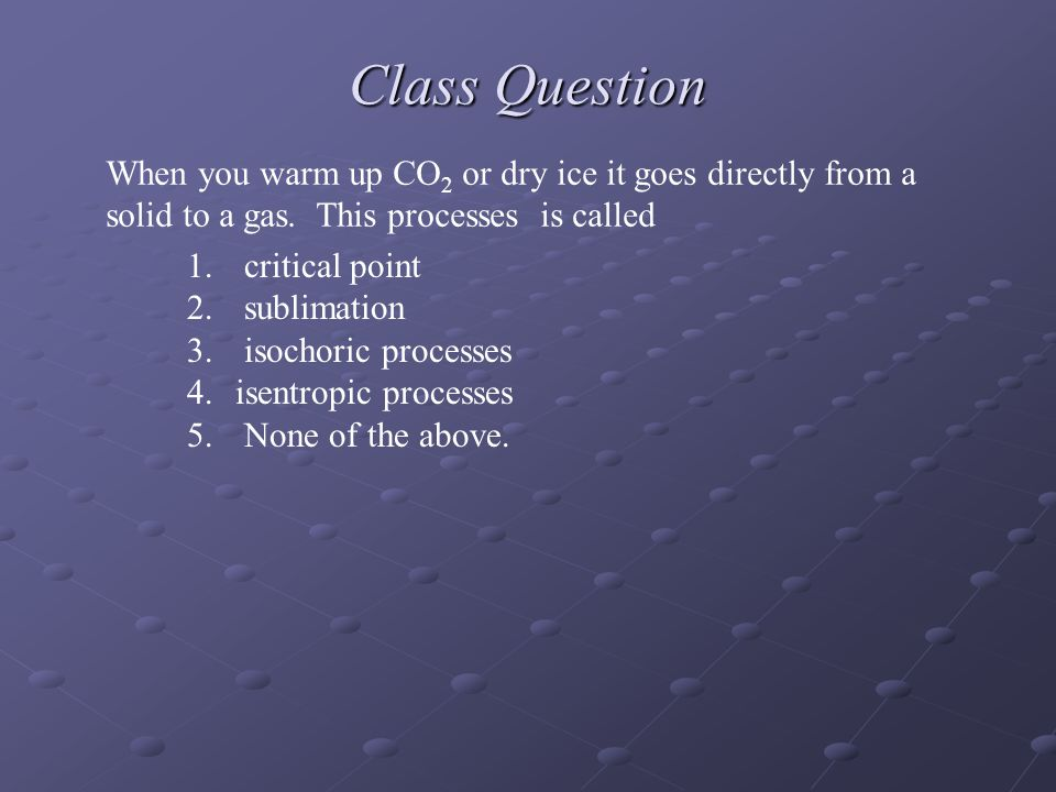 Class Question When you warm up CO 2 or dry ice it goes directly from a solid to a gas.