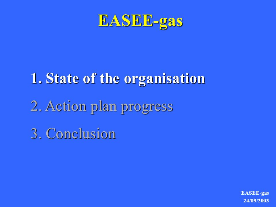 EASEE-gas 24/09/2003 EASEE-gas 1. State of the organisation 2. Action plan progress 3. Conclusion