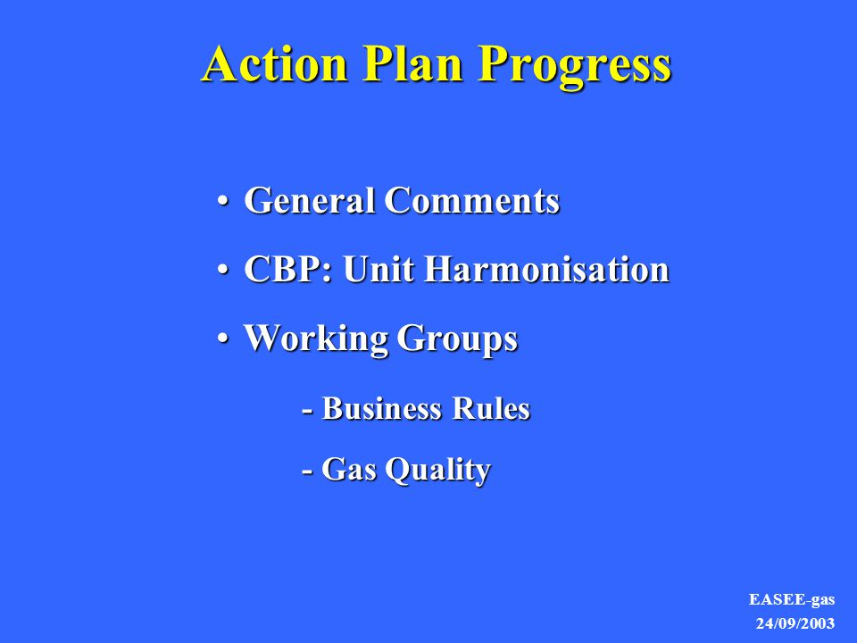 EASEE-gas 24/09/2003 General Comments General Comments CBP: Unit Harmonisation CBP: Unit Harmonisation Working Groups Working Groups - Business Rules - Business Rules - Gas Quality Action Plan Progress