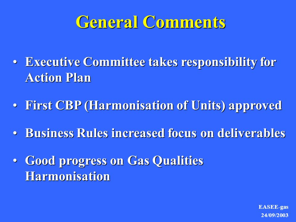 EASEE-gas 24/09/2003 General Comments Executive Committee takes responsibility for Action PlanExecutive Committee takes responsibility for Action Plan First CBP (Harmonisation of Units) approvedFirst CBP (Harmonisation of Units) approved Business Rules increased focus on deliverablesBusiness Rules increased focus on deliverables Good progress on Gas Qualities HarmonisationGood progress on Gas Qualities Harmonisation