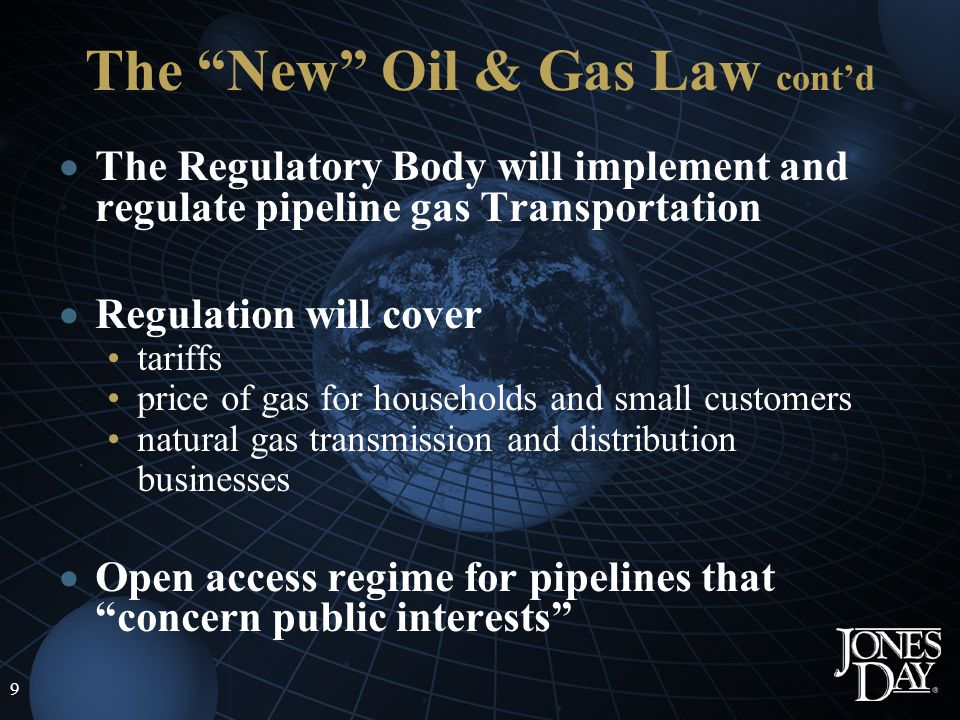 9 The New Oil & Gas Law contd The Regulatory Body will implement and regulate pipeline gas Transportation Regulation will cover tariffs price of gas for households and small customers natural gas transmission and distribution businesses Open access regime for pipelines that concern public interests