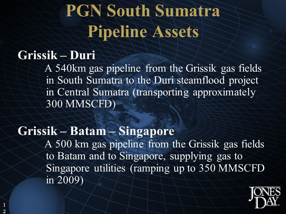 12 PGN South Sumatra Pipeline Assets Grissik – Duri A 540km gas pipeline from the Grissik gas fields in South Sumatra to the Duri steamflood project in Central Sumatra (transporting approximately 300 MMSCFD) Grissik – Batam – Singapore A 500 km gas pipeline from the Grissik gas fields to Batam and to Singapore, supplying gas to Singapore utilities (ramping up to 350 MMSCFD in 2009)