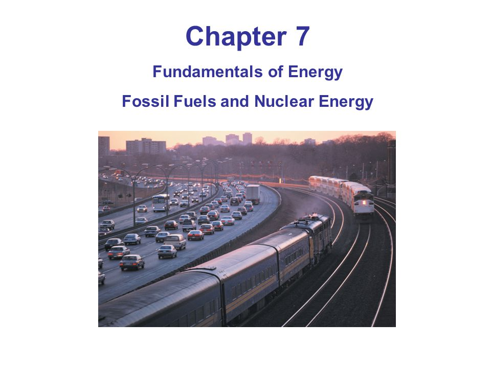 Chapter 7 Fundamentals of Energy Fossil Fuels and Nuclear Energy