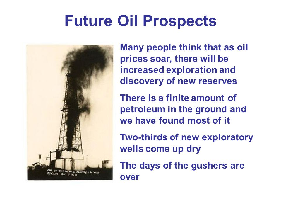 Future Oil Prospects Many people think that as oil prices soar, there will be increased exploration and discovery of new reserves There is a finite amount of petroleum in the ground and we have found most of it Two-thirds of new exploratory wells come up dry The days of the gushers are over