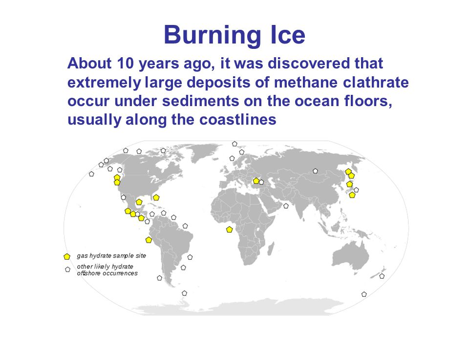 Burning Ice About 10 years ago, it was discovered that extremely large deposits of methane clathrate occur under sediments on the ocean floors, usually along the coastlines