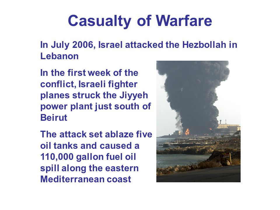 Casualty of Warfare In July 2006, Israel attacked the Hezbollah in Lebanon In the first week of the conflict, Israeli fighter planes struck the Jiyyeh power plant just south of Beirut The attack set ablaze five oil tanks and caused a 110,000 gallon fuel oil spill along the eastern Mediterranean coast