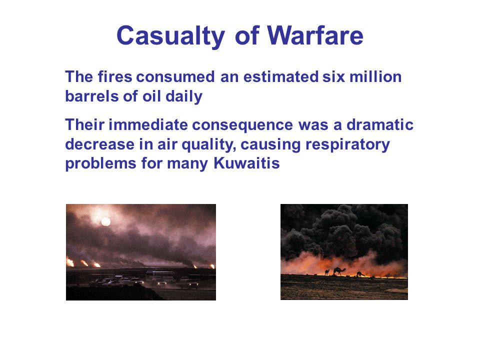Casualty of Warfare The fires consumed an estimated six million barrels of oil daily Their immediate consequence was a dramatic decrease in air quality, causing respiratory problems for many Kuwaitis