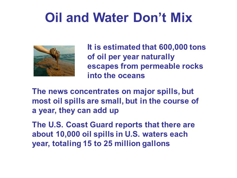 Oil and Water Dont Mix The news concentrates on major spills, but most oil spills are small, but in the course of a year, they can add up The U.S.