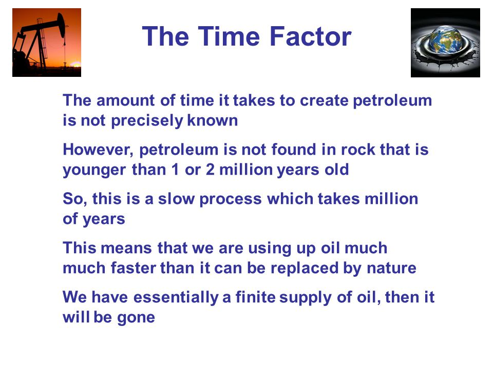 The Time Factor The amount of time it takes to create petroleum is not precisely known However, petroleum is not found in rock that is younger than 1 or 2 million years old So, this is a slow process which takes million of years This means that we are using up oil much much faster than it can be replaced by nature We have essentially a finite supply of oil, then it will be gone