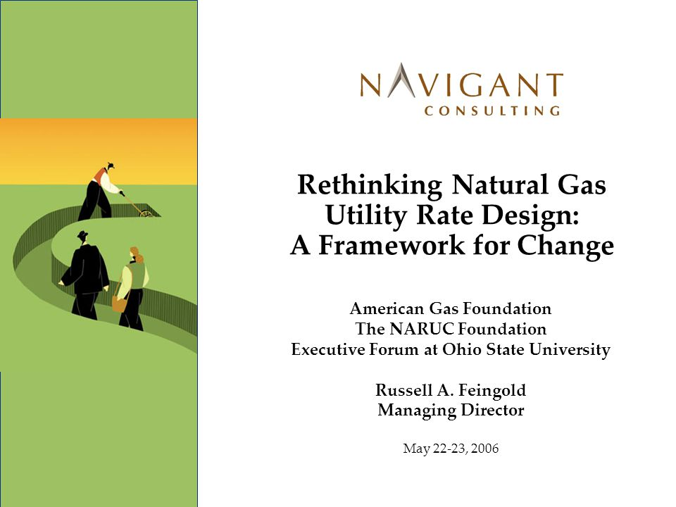 Rethinking Natural Gas Utility Rate Design: A Framework for Change American Gas Foundation The NARUC Foundation Executive Forum at Ohio State Universi