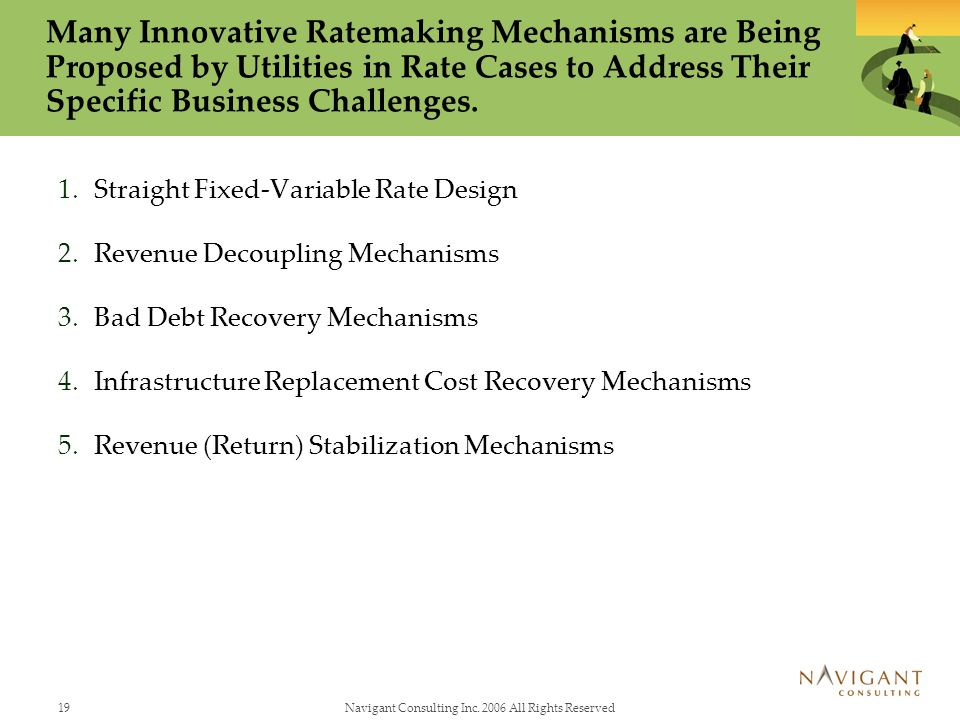 19Navigant Consulting Inc. 2006 All Rights Reserved Many Innovative Ratemaking Mechanisms are Being Proposed by Utilities in Rate Cases to Address The
