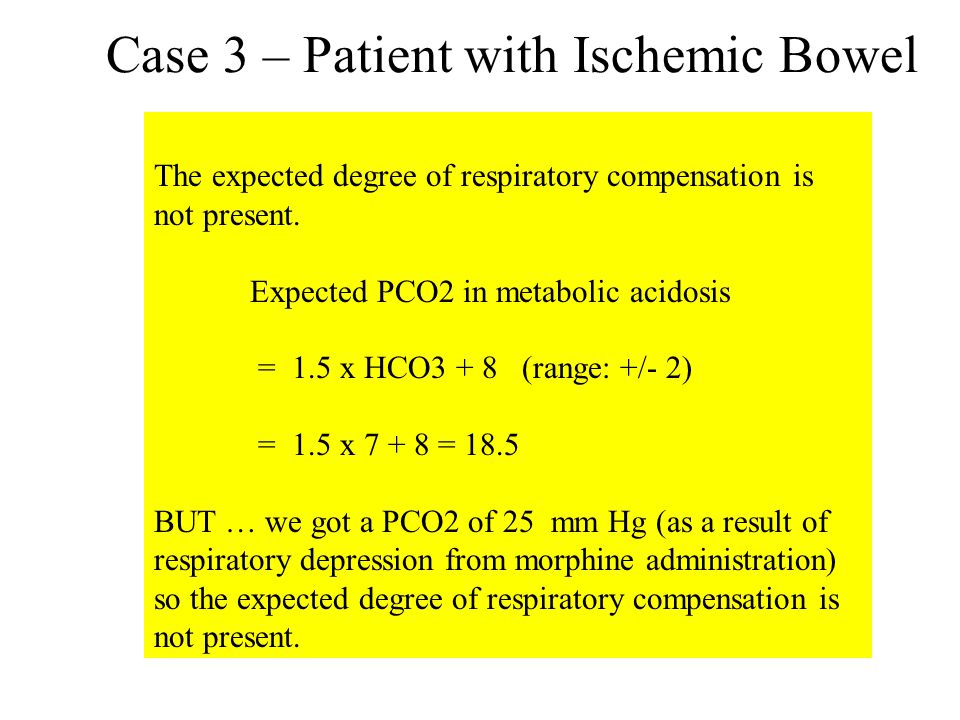 Case 3 – Patient with Ischemic Bowel The expected degree of respiratory compensation is not present. Expected PCO2 in metabolic acidosis = 1.5 x HCO3