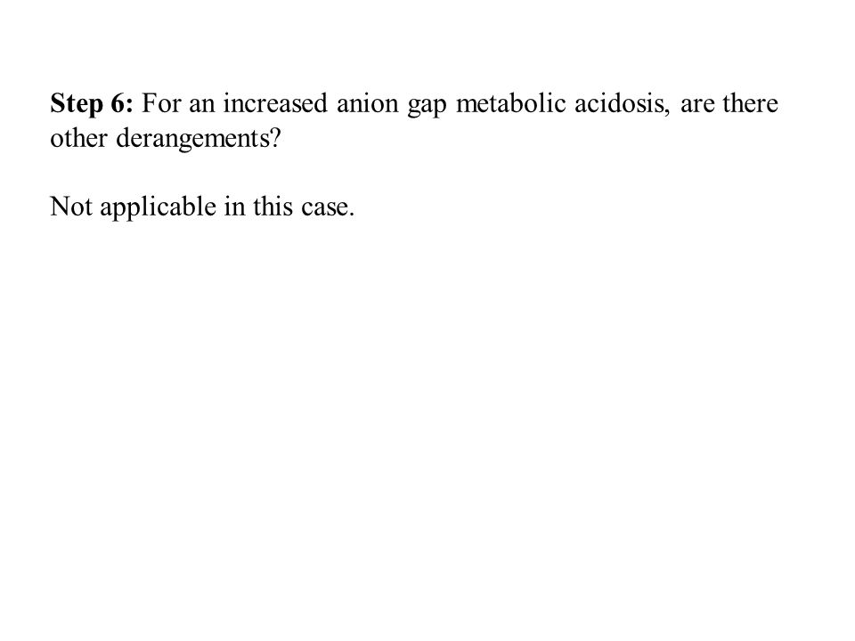 Step 6: For an increased anion gap metabolic acidosis, are there other derangements? Not applicable in this case.