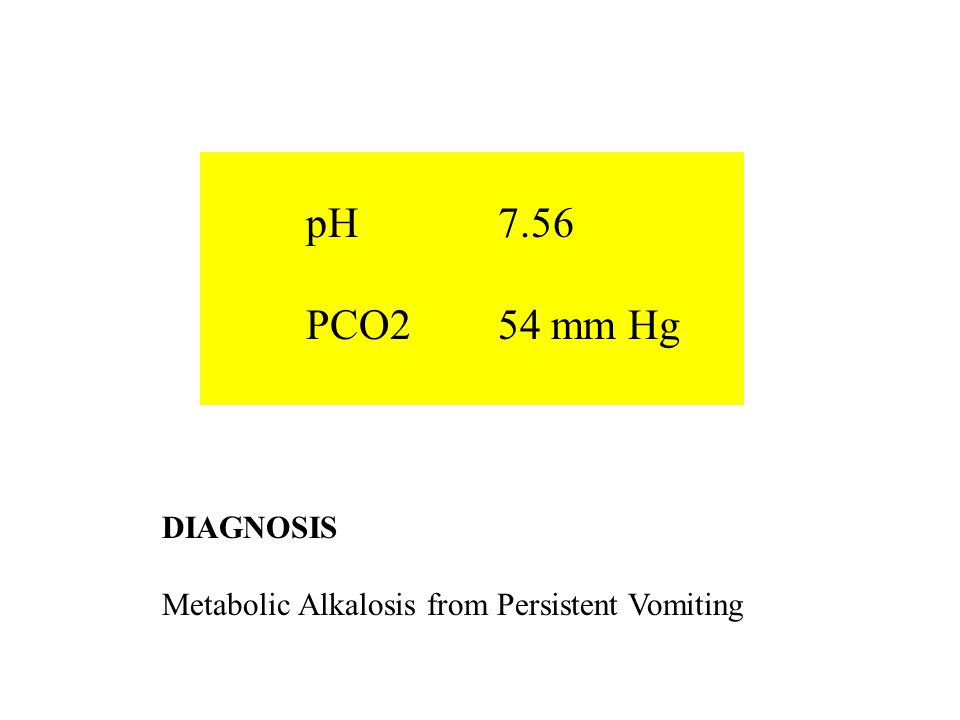 DIAGNOSIS Metabolic Alkalosis from Persistent Vomiting pH 7.56 PCO254 mm Hg