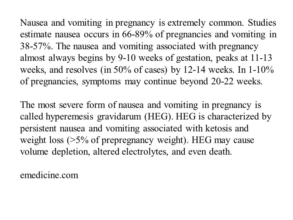 Nausea and vomiting in pregnancy is extremely common. Studies estimate nausea occurs in 66-89% of pregnancies and vomiting in 38-57%. The nausea and v