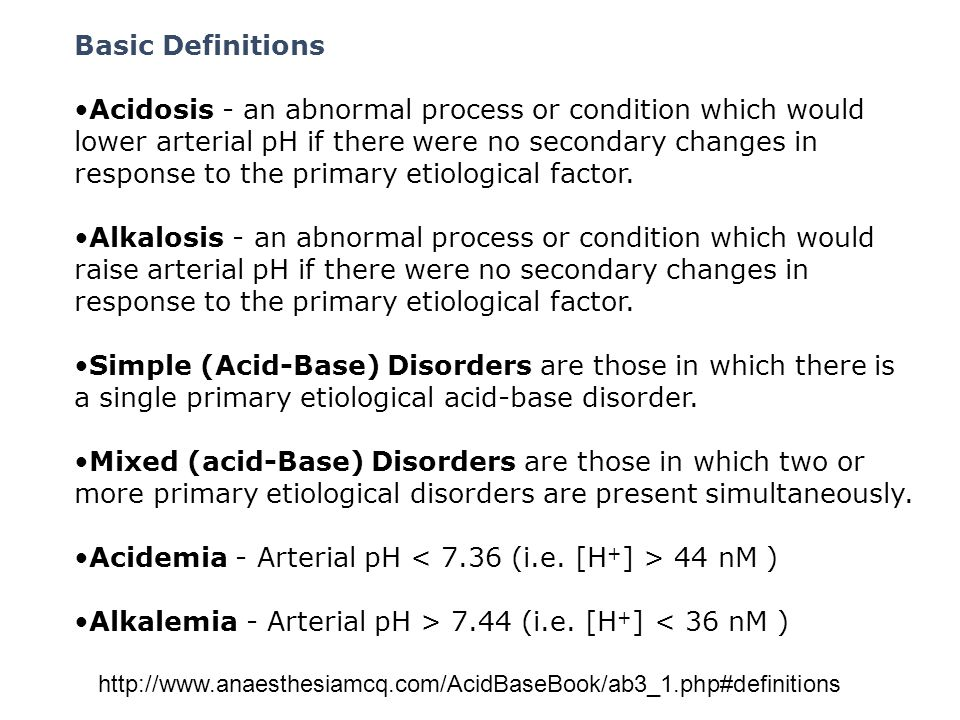 Basic Definitions Acidosis - an abnormal process or condition which would lower arterial pH if there were no secondary changes in response to the prim