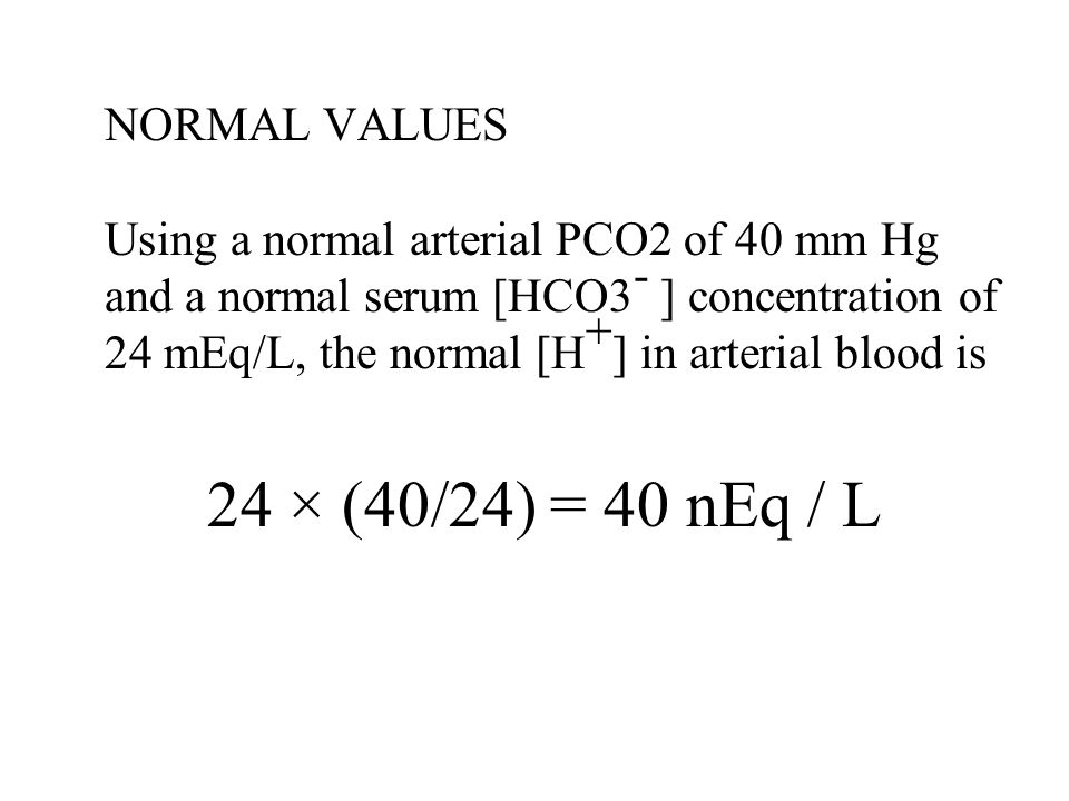 NORMAL VALUES Using a normal arterial PCO2 of 40 mm Hg and a normal serum [HCO3 - ] concentration of 24 mEq/L, the normal [H + ] in arterial blood is