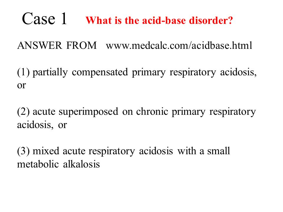 Case 1 What is the acid-base disorder? ANSWER FROM www.medcalc.com/acidbase.html (1) partially compensated primary respiratory acidosis, or (2) acute