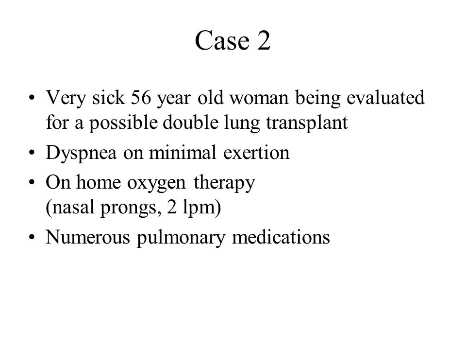 Case 2 Very sick 56 year old woman being evaluated for a possible double lung transplant Dyspnea on minimal exertion On home oxygen therapy (nasal pro