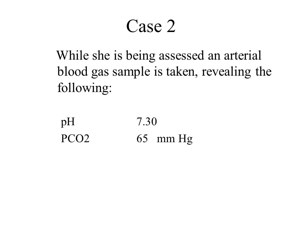 Case 2 While she is being assessed an arterial blood gas sample is taken, revealing the following: pH 7.30 PCO265 mm Hg