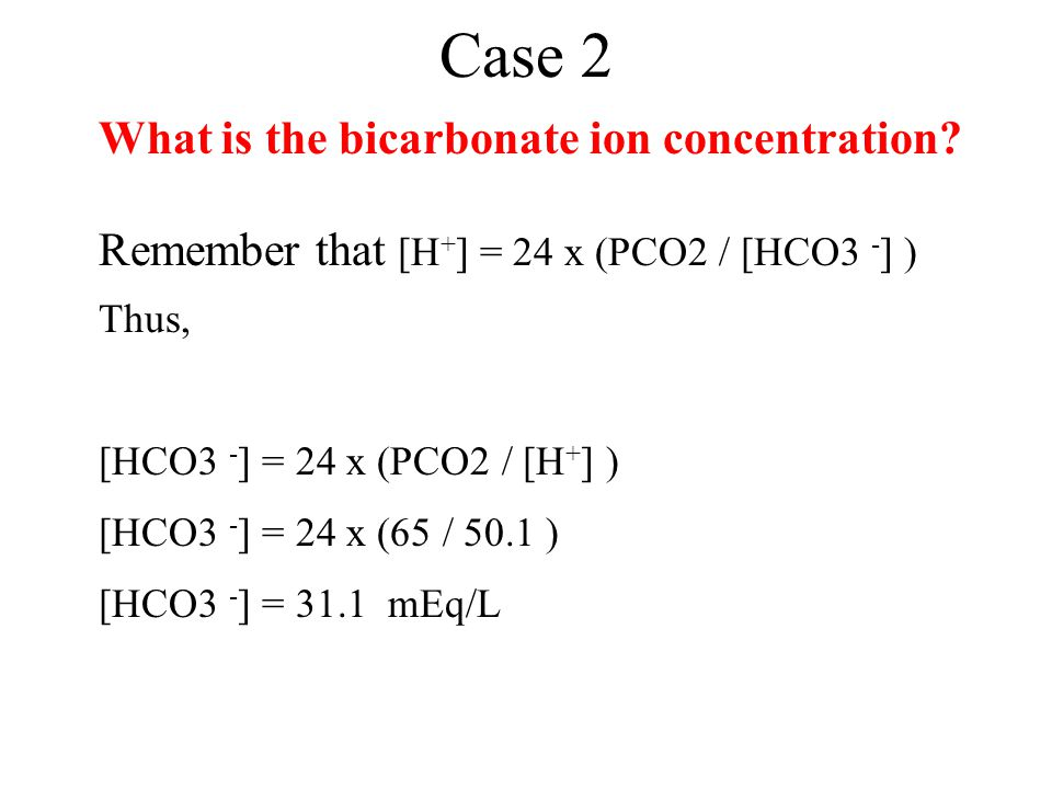 Case 2 What is the bicarbonate ion concentration? Remember that [H + ] = 24 x (PCO2 / [HCO3 - ] ) Thus, [HCO3 - ] = 24 x (PCO2 / [H + ] ) [HCO3 - ] =