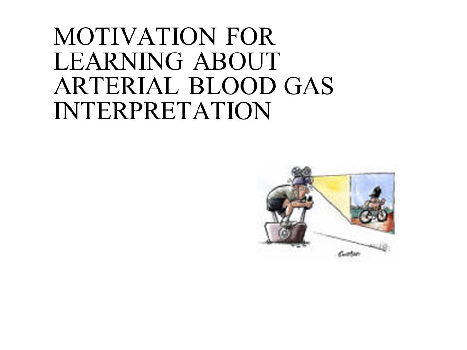 MOTIVATION FOR LEARNING ABOUT ARTERIAL BLOOD GAS INTERPRETATION
