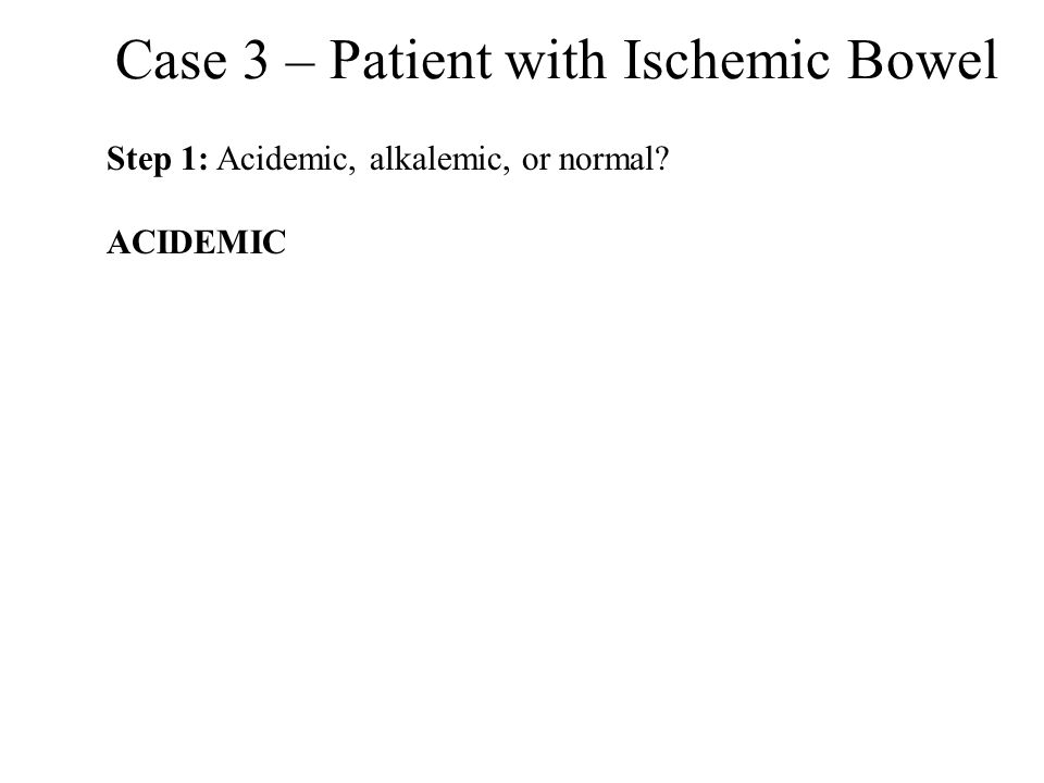 Case 3 – Patient with Ischemic Bowel Step 1: Acidemic, alkalemic, or normal? ACIDEMIC