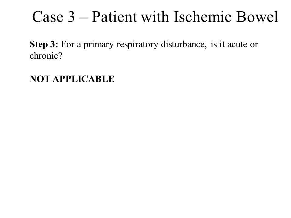 Case 3 – Patient with Ischemic Bowel Step 3: For a primary respiratory disturbance, is it acute or chronic? NOT APPLICABLE