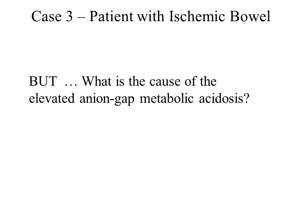 Case 3 – Patient with Ischemic Bowel BUT … What is the cause of the elevated anion-gap metabolic acidosis?
