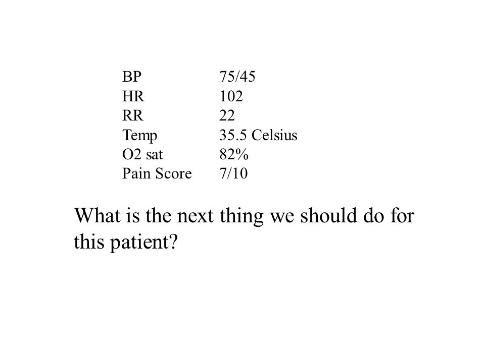 BP 75/45 HR 102 RR22 Temp35.5 Celsius O2 sat 82% Pain Score7/10 What is the next thing we should do for this patient?