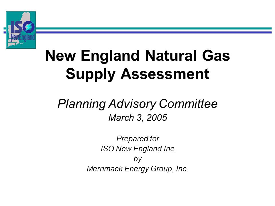 New England Natural Gas Supply Assessment Planning Advisory Committee March 3, 2005 Prepared for ISO New England Inc. by Merrimack Energy Group, Inc.