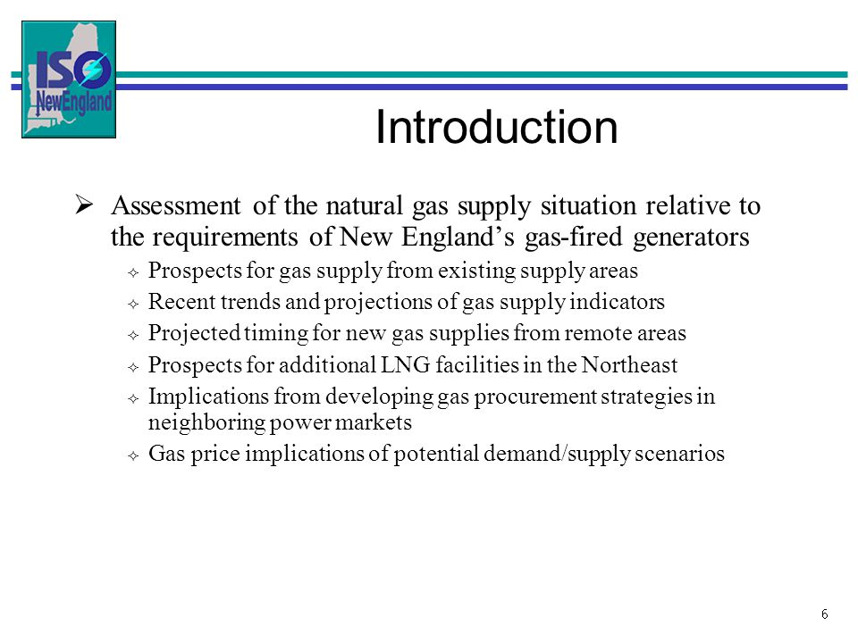 6 Introduction Assessment of the natural gas supply situation relative to the requirements of New Englands gas-fired generators Prospects for gas supply from existing supply areas Recent trends and projections of gas supply indicators Projected timing for new gas supplies from remote areas Prospects for additional LNG facilities in the Northeast Implications from developing gas procurement strategies in neighboring power markets Gas price implications of potential demand/supply scenarios