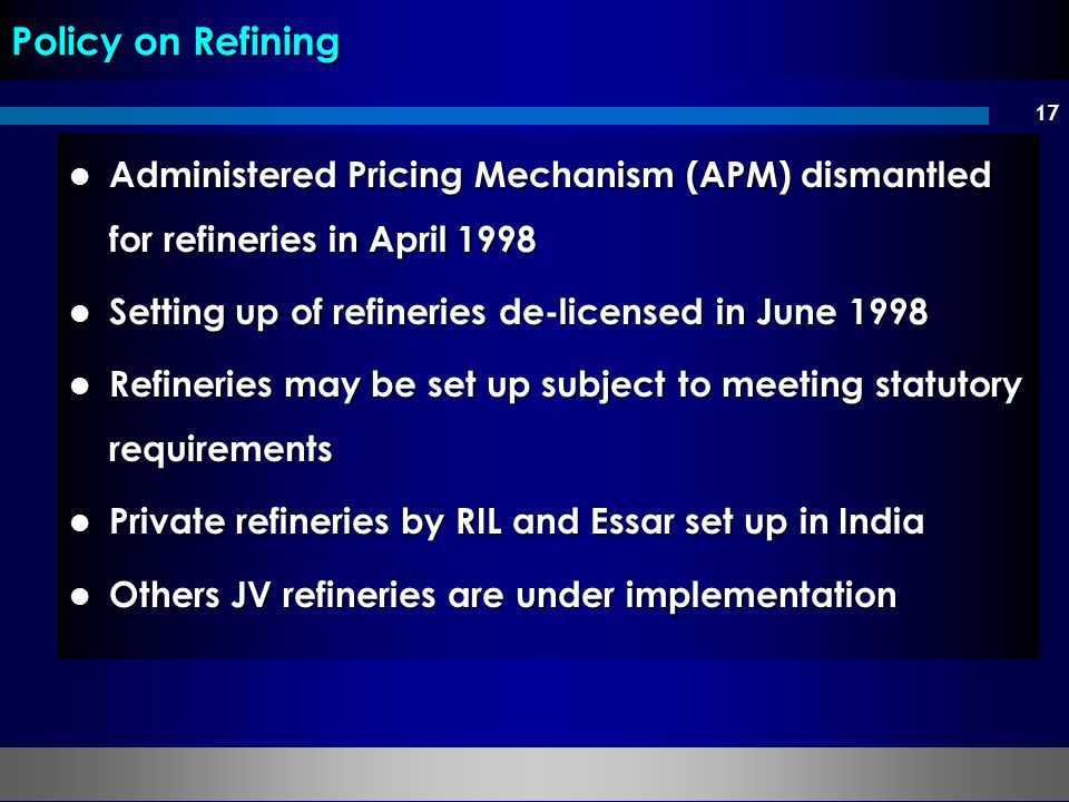 17 Administered Pricing Mechanism (APM) dismantled for refineries in April 1998 Administered Pricing Mechanism (APM) dismantled for refineries in Apri