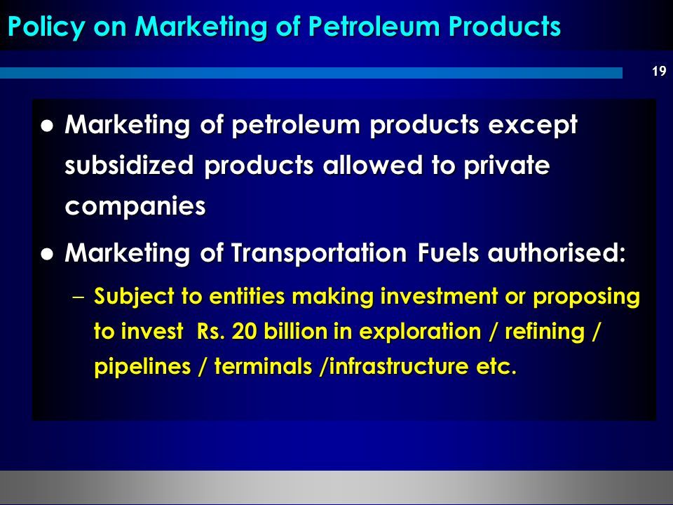 19 Marketing of petroleum products except subsidized products allowed to private companies Marketing of petroleum products except subsidized products allowed to private companies Marketing of Transportation Fuels authorised: Marketing of Transportation Fuels authorised: – Subject to entities making investment or proposing to invest Rs.