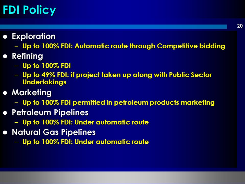 20 Exploration Exploration – Up to 100% FDI: Automatic route through Competitive bidding Refining Refining – Up to 100% FDI – Up to 49% FDI: if project taken up along with Public Sector Undertakings Marketing Marketing – Up to 100% FDI permitted in petroleum products marketing Petroleum Pipelines Petroleum Pipelines – Up to 100% FDI: Under automatic route Natural Gas Pipelines Natural Gas Pipelines – Up to 100% FDI: Under automatic route FDI Policy