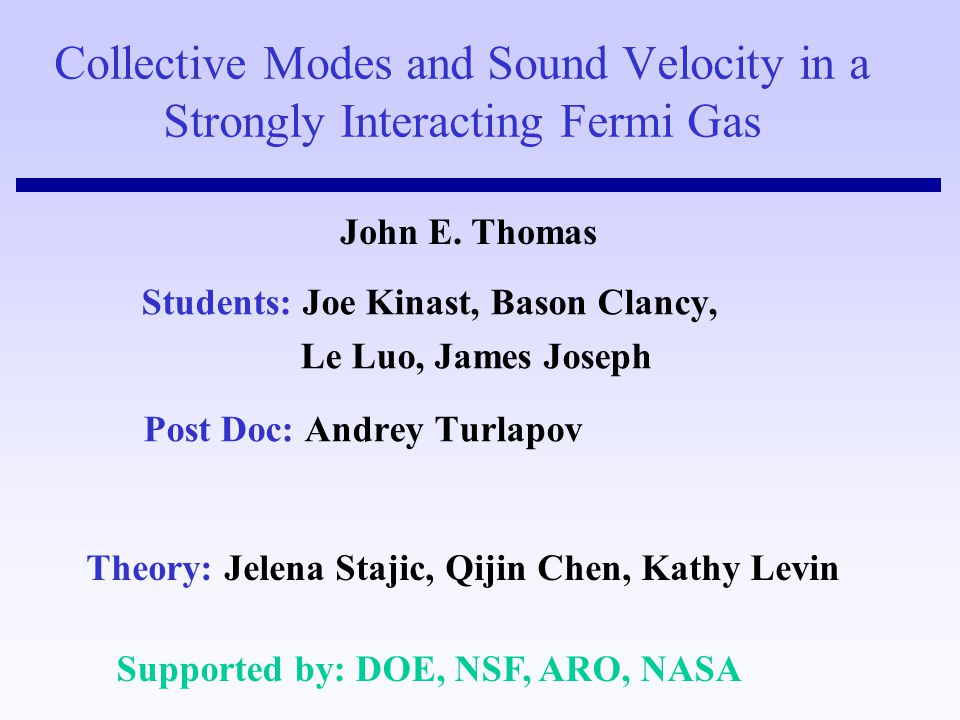 Collective Modes and Sound Velocity in a Strongly Interacting Fermi Gas Students: Joe Kinast, Bason Clancy, Le Luo, James Joseph Post Doc: Andrey Turl