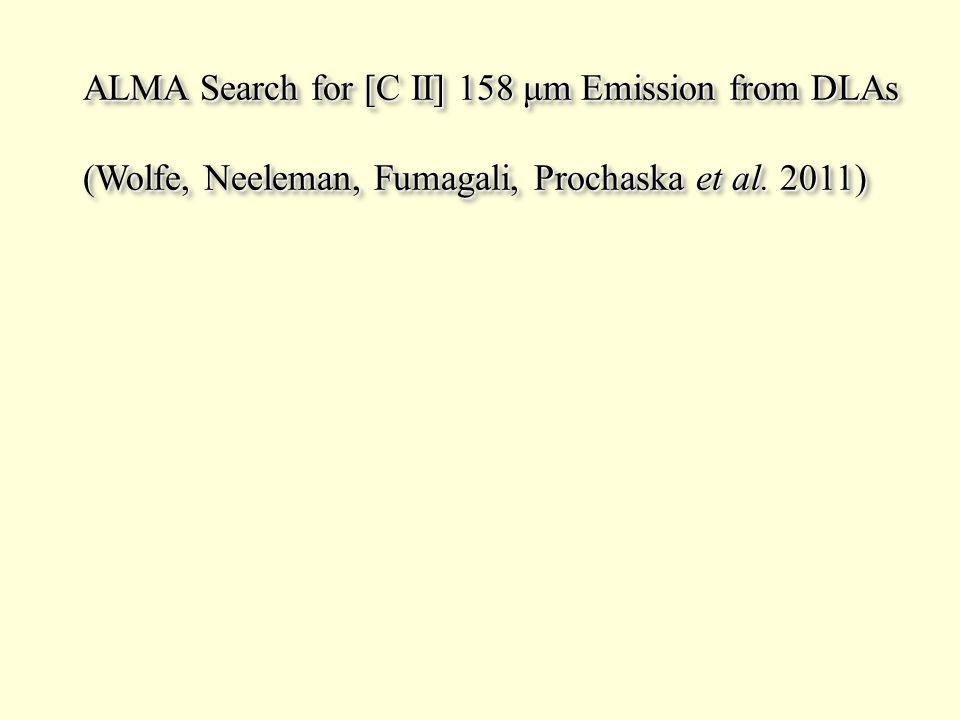 ALMA Search for [C II] 158 μm Emission from DLAs (Wolfe, Neeleman, Fumagali, Prochaska et al. 2011) ALMA Search for [C II] 158 μm Emission from DLAs (