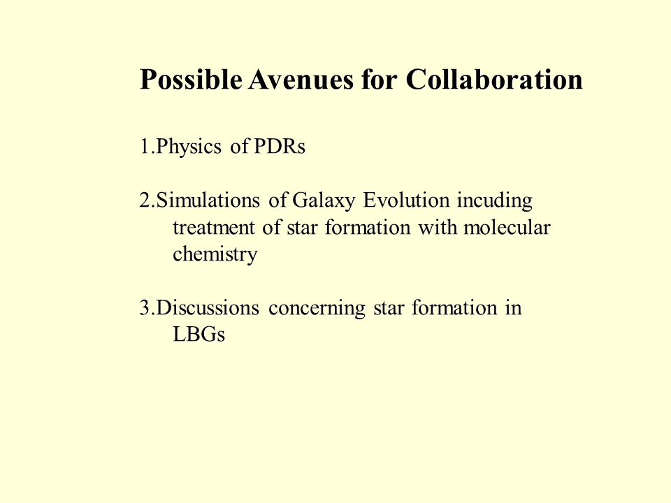 Possible Avenues for Collaboration 1.Physics of PDRs 2.Simulations of Galaxy Evolution incuding treatment of star formation with molecular treatment of star formation with molecular chemistry chemistry 3.Discussions concerning star formation in LBGs LBGs