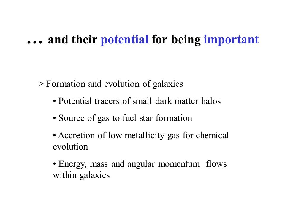 … and their potential for being important > Formation and evolution of galaxies Potential tracers of small dark matter halos Source of gas to fuel star formation Accretion of low metallicity gas for chemical evolution Energy, mass and angular momentum flows within galaxies