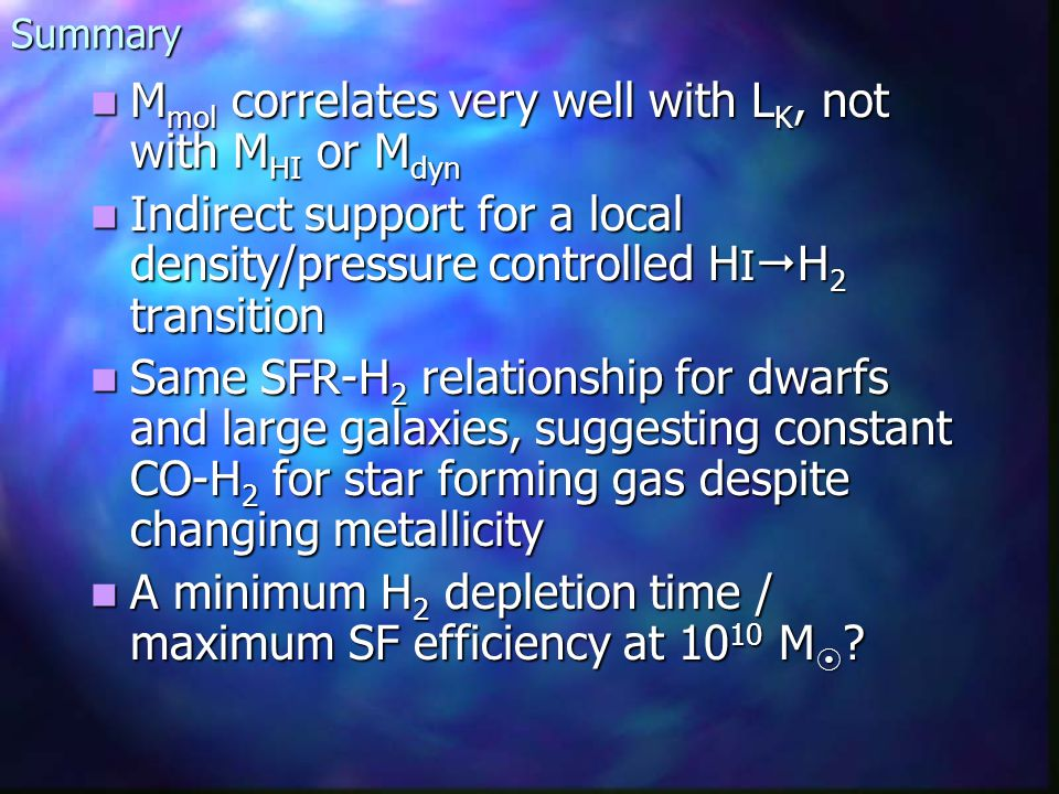 Summary M mol correlates very well with L K, not with M HI or M dyn M mol correlates very well with L K, not with M HI or M dyn Indirect support for a local density/pressure controlled H I H 2 transition Indirect support for a local density/pressure controlled H I H 2 transition Same SFR-H 2 relationship for dwarfs and large galaxies, suggesting constant CO-H 2 for star forming gas despite changing metallicity Same SFR-H 2 relationship for dwarfs and large galaxies, suggesting constant CO-H 2 for star forming gas despite changing metallicity A minimum H 2 depletion time / maximum SF efficiency at 10 10 M .